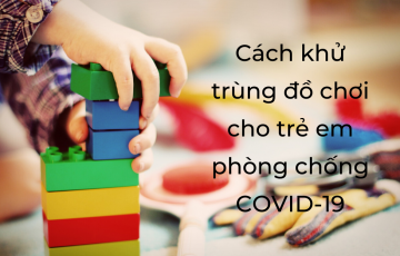 Cách khử trùng đồ chơi cho trẻ em phòng chống COVID-19